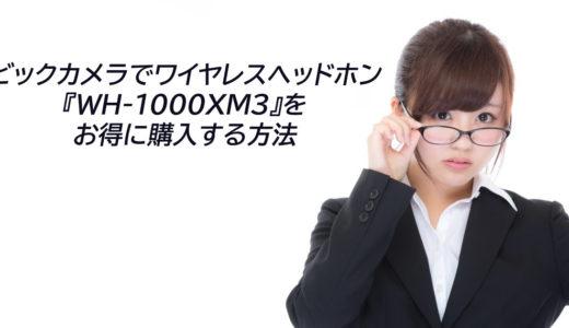 ビックカメラでワイヤレスヘッドホン『WH-1000XM3』をお得に購入する方法
